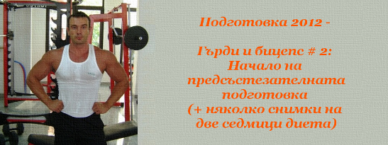 Подготовка 2012 - Гърди и бицепс # 2: Начало на предсъстезателната подготовка (+ няколко снимки на две седмици диета)