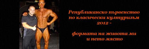 Републиканско първенство по класически културизъм 2012 – формата на живота ми и пето място