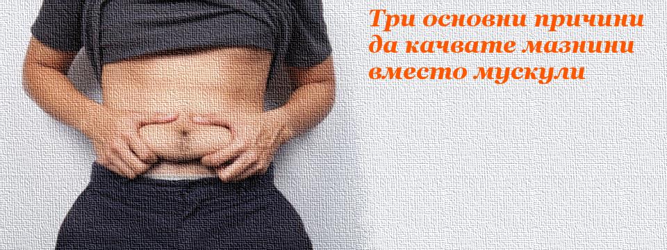 Три основни причини да качвате мазнини вместо мускули