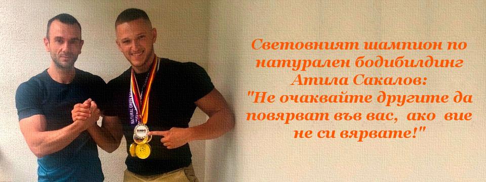 """Световният шампион по натурален бодибилдинг Атила Сакалов: """"Не очаквайте другите да повярват във вас,  ако  вие не си вярвате!"""""""